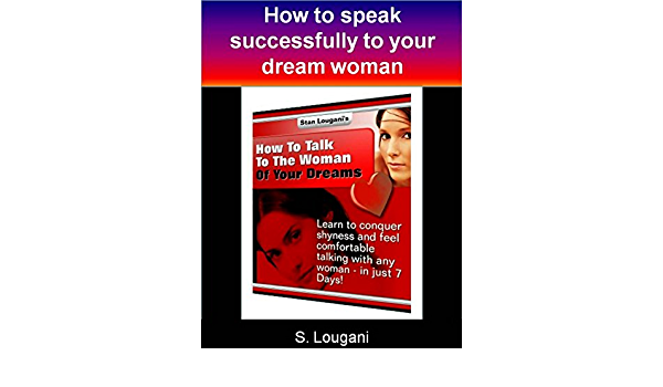 How to talk to the woman of your dreams: Learn to conquer shyness and feel comfortable talking with any women - in just 7 Days! eBook: Lougani, S.: Amazon.in: Kindle Store