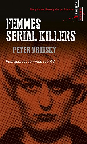 Femmes serial killers. Pourquoi les femmes tuent? par Peter Vronsky