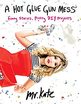 A Hot Glue Gun Mess: Funny Stories and Pretty Projects di [Mr. Kate]