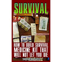 Survival: How To Build Survival Medicine Kit That Will Not Let You Die (English Edition)