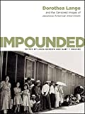 Impounded – Dorothea Lange and the Censored Images  of Japanese American Internment