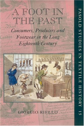 A Foot in the Past: Consumers, Producers, and Footwear in the Long Eighteenth Century (Pasold Studies in Textile History) by Giorgio Riello (4-May-2006) Hardcover