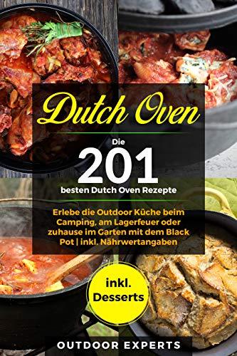 Dutch Oven: Die 201 besten Dutch Oven Rezepte.: Erlebe die Outdoor Küche beim Camping, am Lagerfeuer oder zuhause im Garten mit dem Black Pot | inkl. Nährwertangaben | inkl. Desserts