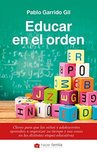 Educar en el orden. Claves para que los niños y adolescentes aprendan a organizar su tiempo y sus cosas en las distintas etapas educativas (Hacer Familia) por Pablo Garrido Gil