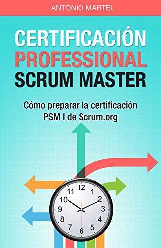 Certificación Professional Scrum Master: Cómo preparar la certificación PSM I de Scrum.org (Aprender a ser mejor gestor de proyectos nº 2) por Antonio Martel