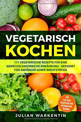 Vegetarisch Kochen: 111 Vegetarische Rezepte für eine...