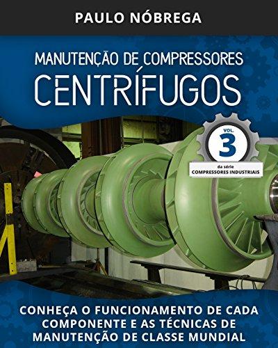 MANUTENÇÃO DE COMPRESSORES CENTRÍFUGOS: Conheça o funcionamento de cada componente e as técnicas de manutenção de classe mundial (Compressores Industriais Livro 3) (Portuguese Edition)