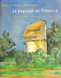 Le paysage en Provence : Sous le soleil exactement Du classicisme à la modernité (1750-1920)