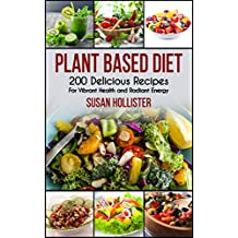 Plant Based Diet: 200 Delicious Recipes For Vibrant Health and Radiant Energy (Delicious Plant Based Diet Recipe Cookbook for Vibrant Health, Weight Loss  and Energy 1)