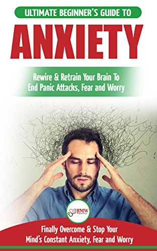 Anxiety: The Ultimate Beginner's Guide To Rewire & Retrain Your Anxious Brain & End Panic Attacks -  Daily Strategies To Finally Overcome & Stop Your Constant Anxiety, Fear and Worry (English Edition)
