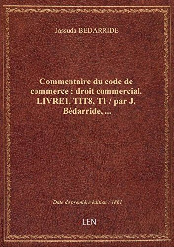 Commentaire ducodedecommerce:droitcommercial. LIVRE1, TIT8, T1 / parJ.Bédarride, … par Jassuda BEDARRIDE