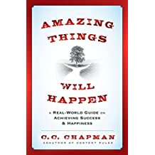 Amazing Things Will Happen: A Real-World Guide on Achieving Success and Happiness by C.C. Chapman (2012-11-28)