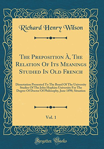 The Preposition À, the Relation of Its Meanings Studied in Old French, Vol. 1: Dissertation Presented to the Board of the University Studies of the ... June 1898; Situation (Classic Reprint) par Richard Henry Wilson