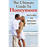 Honeymoon: The Ultimate Guide To Honeymoon: How To Make Your Honeymoon Last Forever (Budget For Honeymoon, Honeymoon Ideas, Honeymoon Tips, Make Your Honeymoon Successful) (English Edition)