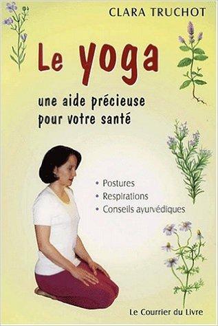 Le yoga. Une aide précieuse pour votre santé : postures, respirations, conseils ayurvédiques de Clara Truchot ( 10 mai 2002 )