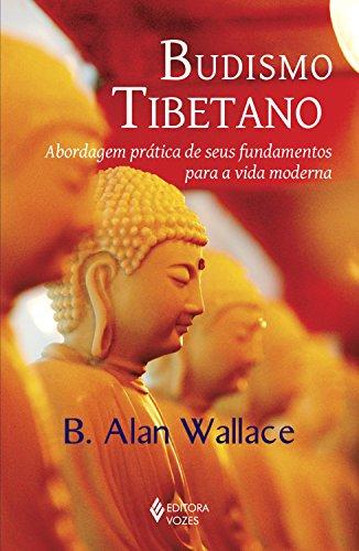 Budismo Tibetano: Abordagem prática de seus fundamentos para a vida moderna (Portuguese Edition) por B. Alan Wallace