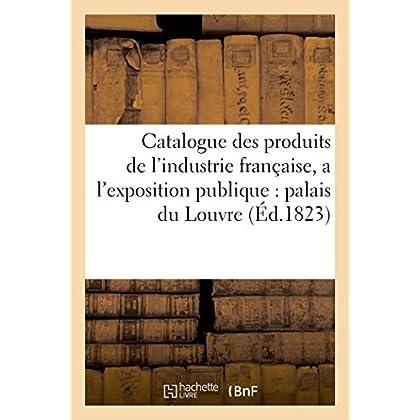 Catalogue des produits de l'industrie française, admis a l'exposition publique dans le palais: du Louvre , contenant les noms et demeures des fabricants et des artistes qui les présentent