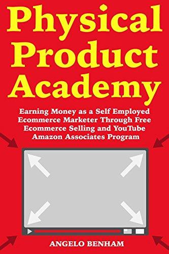 Physical Product Academy: Earning Money as a Self Employed Ecommerce Marketer Through Free Ecommerce Selling and YouTube Amazon Associates Program (English Edition)