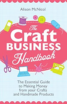 The Craft Business Handbook - The Essential Guide To Making Money from Your Crafts and Handmade Products by [McNicol, Alison]