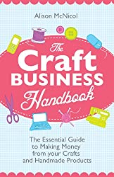The Craft Business Handbook - The Essential Guide To Making Money from Your Crafts and Handmade Products (English Edition)
