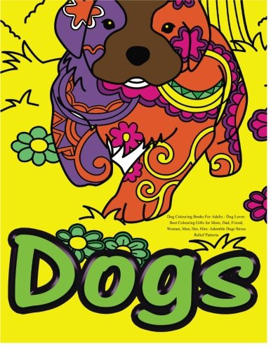 Dog Colouring Books For Adults: Dog Lover: Best Colouring Gifts for Mom, Dad, Friend, Women, Men, Her, Him: Adorable Dogs Stress Relief Patterns -