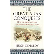 The Great Arab Conquests: How the Spread of Islam Changed the World We Live In (English Edition)