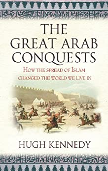 The Great Arab Conquests: How The Spread Of Islam Changed The World We Live In por Hugh Kennedy epub