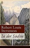 In der Südsee: Ein klassisches Erlebnis- und Reisebuch (Erinnerungsbericht über Stevensons drei Kreuzfahrten: Tahiti, Hawaii, Samoa und mehr)