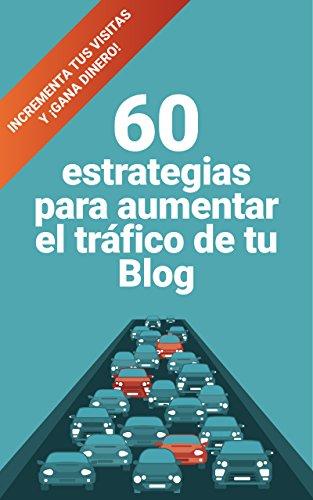 60 estrategias para aumentar el tráfico de tu blog: Incrementa tus visitas y ¡gana dinero!