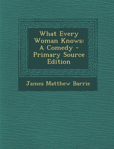 What Every Woman Knows: A Comedy - Primary Source Edition by James Matthew Barrie