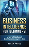 Business Intelligence For Beginners!: An Easy To Follow Guide To Data Integration, Analytics & More