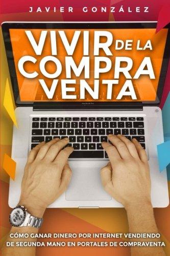 Vivir de la compra venta: Cómo ganar dinero por internet vendiendo de segunda mano en portales de compraventa: Volume 2 (Cómo ganar dinero extra) por Javier González