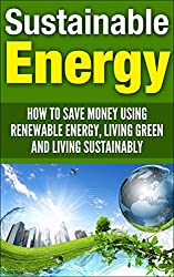 Sustainable Energy: How To Save Money Using Renewable Energy, Living Green And Living Sustainably (sustainable energy, sustainable living, living sustainably, ... energy, save money) (English Edition)