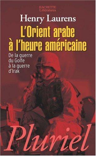 L'Orient arabe à l'heure américaine : De la guerre du Golfe à la guerre d'Irak par Henry Laurens