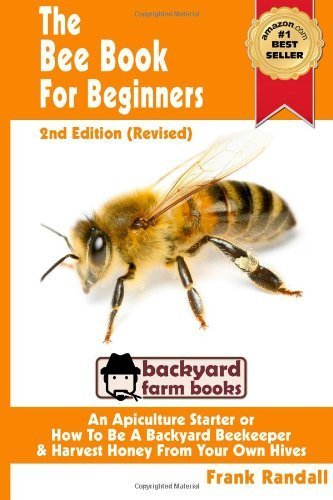 The Bee Book For Beginners 2nd Edition (Revised) An Apiculture Starter or How To Be A Backyard Beekeeper And Harvest Honey From Your Own Bee Hives: Volume 2 (Backyard Farm Books) by Frank Randall (2012-09-13) par Frank Randall