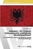 Albanien - Ein Produkt internationaler und lokaler Machtrivalitäten?: Die Entstehung des albanischen Staates im Umfeld des Ersten Weltkrieges