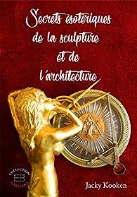 Secrets ésotériques de la sculpture et de l\'architecture par Jacky Kooken