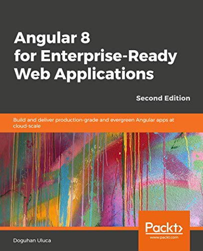 Angular 8 for Enterprise-Ready Web Applications - Second Edition: Build and  deliver production-grade and evergreen Angular apps at cloud-scale