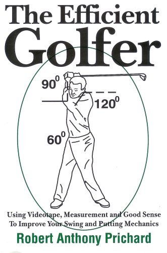 The Efficient Golfer: Using Videotape, Measurement and Good Sense To Improve Your Swing and Putting Mechanics by Robert Anthony Prichard (2007-04-26)