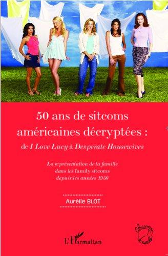 50 ans de sitcoms américaines décryptées :: de<em> I Love Lucy </em>à <em>Desperate Housewives</em> - La représentation de la famille dans les<em> family sitcoms</em> depuis les années 1950