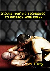 Ground Fighting Techniques to Destroy Your Enemy: Mixed Martial Arts, Brazilian Jiu Jitsu and Street Fighting Grappling Techniques and Strategy (Fight Training) (English Edition)