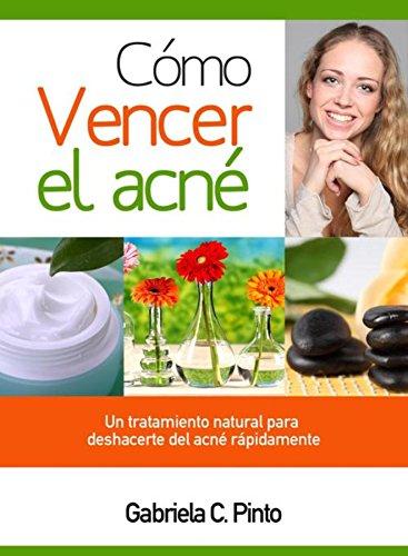 Cómo Vencer el Acné: Un tratamiento natural para deshacerte del acné rápidamente por Gabriela C. Pinto