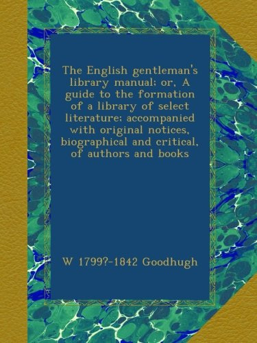 The English gentleman's library manual; or, A guide to the formation of a library of select literature; accompanied with original notices, biographical and critical, of authors and books