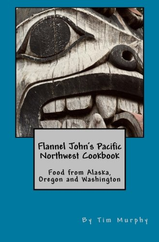 Flannel John's Pacific Northwest Cookbook: Food from Alaska, Oregon and Washington (Cookbook for Guys, Band 26)