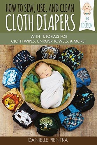 How to Sew, Use, and Clean Cloth Diapers: With Tutorials for Cloth Wipes, Unpaper Towels, and More!