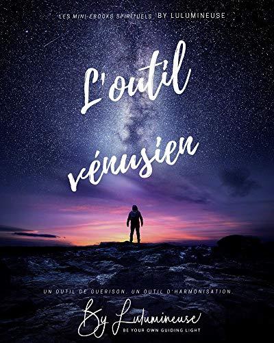 L'outil vénusien : Un outil de guérison. Un outil d'harmonisation (Les mini-ebook spirituels by Lulumineuse t. 4) par Lulumineuse BeLight