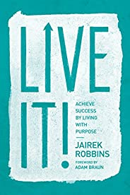 Live It!: Achieve Success by Living with Purpose