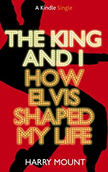 The King and I - How Elvis Shaped My Life (Kindle Single) by [Mount, Harry]