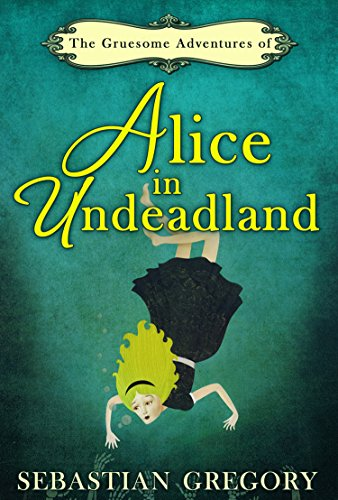The Gruesome Adventures Of Alice In Undeadland (English Edition)