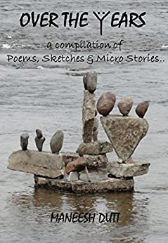 OVER THE YEARS: A compilation of Poems, Sketches & Micro Stories. by [Dutt, Maneesh]